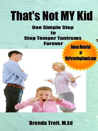 Thats Not MY Kid: One Simple Step to Stop Temper Tantrums Forever Brenda Trott