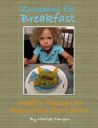 Zucchini for Breakfast, Healthy Recipes for Happy Kids and Skinny Moms Marilee Tangen