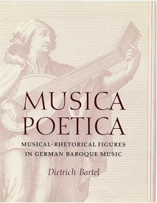 Musica Poetica: Musical-Rhetorical Figures in German Baroque Music  by  Dietrich Bartel