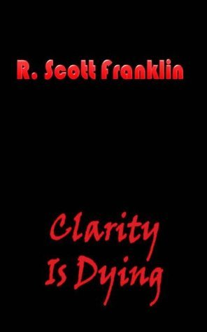 Clarity is Dying R. Scott Franklin