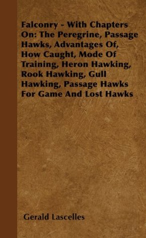Falconry - With Chapters On: The Peregrine, Passage Hawks, Advantages Of, How Caught, Mode Of Training, Heron Hawking, Rook Hawking, Gull Hawking, Passage Hawks For Game And Lost Hawks Gerald Lascelles