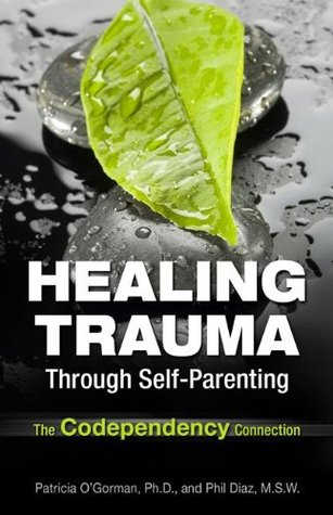Healing Trauma Through Self-Parenting: The Codependency Connection  by  Patricia OGorman