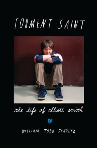 Torment Saint: The Life of Elliott Smith  by  William Todd Schultz