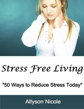 Stress Free Living: 50 Ways to Reduce Stress Today  by  Allyson Nicole