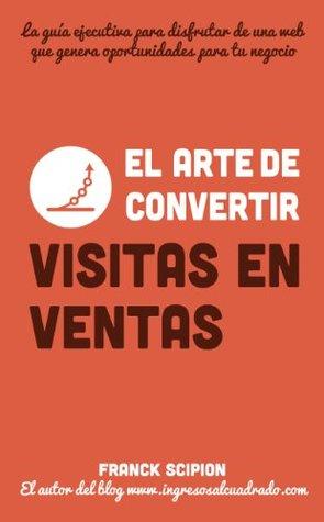 El arte de convertir visitas en ventas (Guías ejecutivas Dinamita en 15 minutos) (Spanish Edition)  by  Franck Scipion