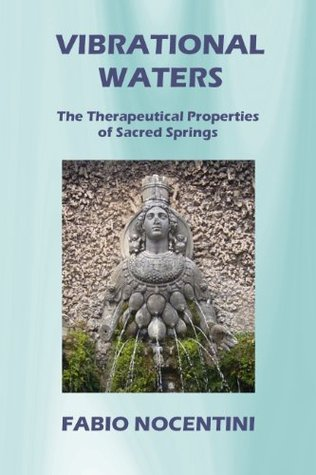 Vibrational Waters. The Therapeutical Properties of Sacred Springs  by  Fabio Nocentini