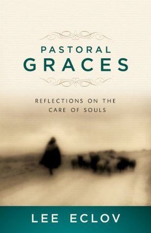 Pastoral Graces: Reflections On the Care of Souls  by  Lee Eclov