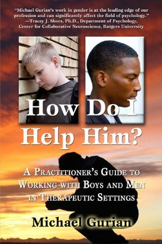 HOW DO I HELP HIM? A Practitioners Guide To Working With Boys and Men in Therapeutic Settings  by  Michael Gurian