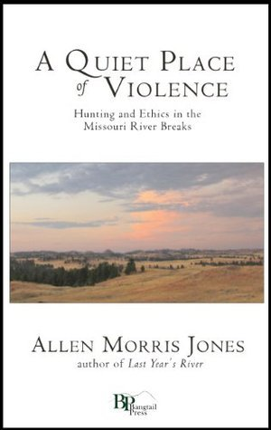 A Quiet Place of Violence: Hunting and Ethics in the Missouri River Breaks Allen Morris Jones