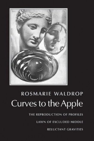 Curves to the Apple: The Reproduction of Profiles, Lawn of Excluded Middle, Reluctant Gravities Rosmarie Waldrop