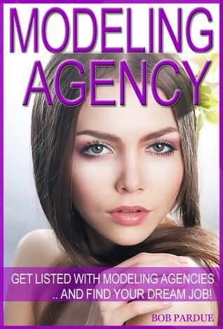 Modeling Agency Tips: Get Listed with Modeling Agencies and Find Your Dream Job  by  Bob Pardue