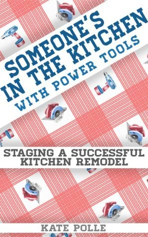 Someones In The Kitchen With Power Tools: Staging A Successful Kitchen Remodel Kate Polle