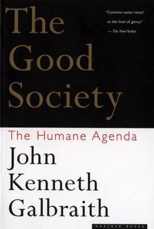The Good Society: The Humane Agenda  by  John Kenneth Galbraith