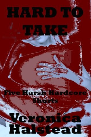 HARD TO TAKE: Five Very Rough and Reluctant Erotic Shorts Veronica Halstead