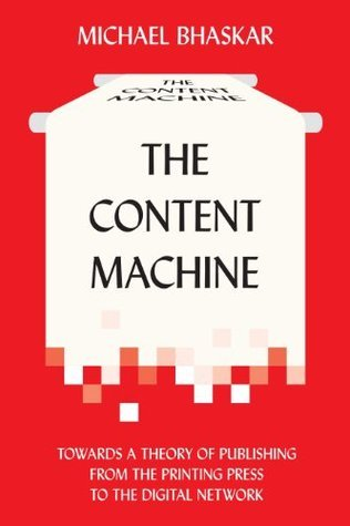 The Content Machine: Towards a Theory of Publishing from the Printing Press to the Digital Network  by  Michael Bhaskar