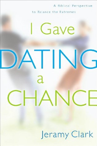 I Gave Dating a Chance: A Biblical Perspective to Balance the Extremes Jeramy Clark