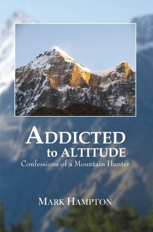 Addicted to Altitude: Confessions of a Mountain Hunter  by  Mark Hampton