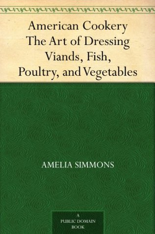 American Cookery The Art of Dressing Viands, Fish, Poultry, and Vegetables  by  Amelia Simmons