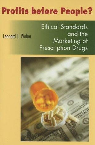 Profits Before People?: Ethical Standards and the Marketing of Prescription Drugs Leonard J. Weber