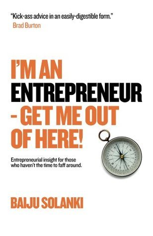 Im An Entrepreneur - Get Me Out Of Here!  by  Baiju Solanki