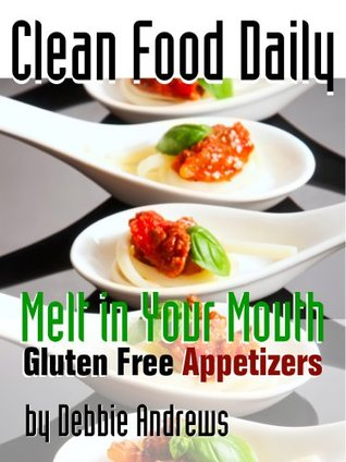 Clean Food Daily: Melt in Your Mouth Gluten Free Appetizers  by  Debbie Andrews