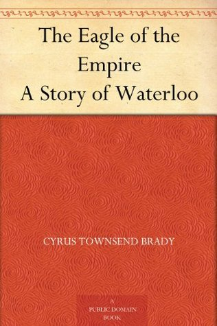 The Eagle of the Empire A Story of Waterloo Cyrus Townsend Brady
