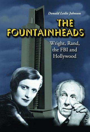 The Fountainheads: Wright, Rand, the FBI and Hollywood  by  Donald Leslie Johnson