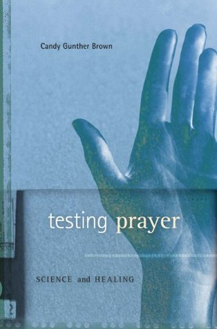 Testing Prayer: Science and Healing  by  Candy Gunther Brown