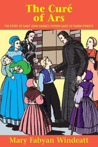 The Cure Of Ars: The Story of St. John Vianney - Patron Saint of Parish Priests  by  Mary Fabyan Windeatt