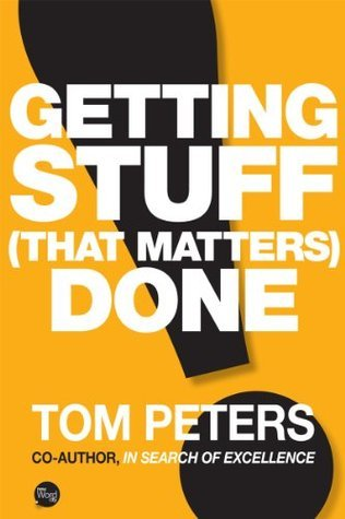 Getting Stuff (That Matters) Done Tom Peters