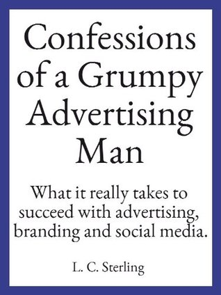 Confessions of a Grumpy Advertising Man L. C. Sterling