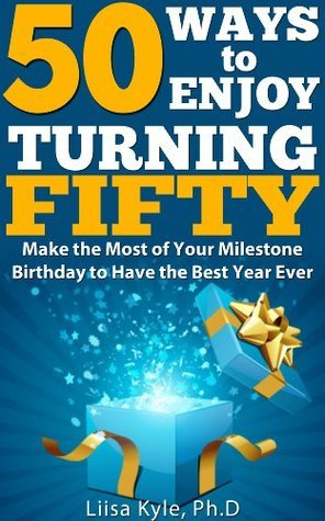 50 Ways to Enjoy Turning Fifty:   Make the Most of Your Milestone Birthday to Have the Best Year Ever  by  Liisa Kyle