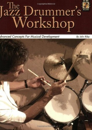 The Jazz Drummers Workshop: Advanced Concepts for Musical Development: 1 John Riley