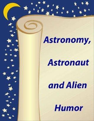Astronomy, Astronaut and Alien Humor Volume 1  by  Cristina Della Rosa