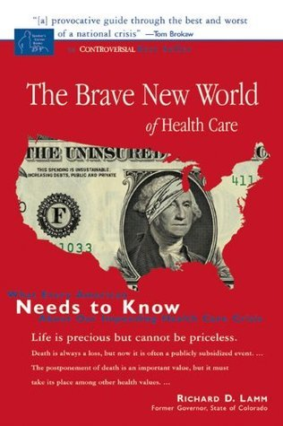 Brave New World of Health Care: What Every American Needs to Know about Our Impending Health Care Crisis Richard D. Lamm