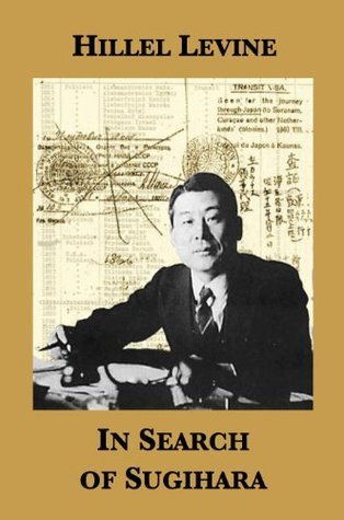 In Search of Sugihara: The Elusive Japanese Diplomat Who Risked His Life to Rescue 10,000 Jews From the Holocaust  by  Hillel Levine