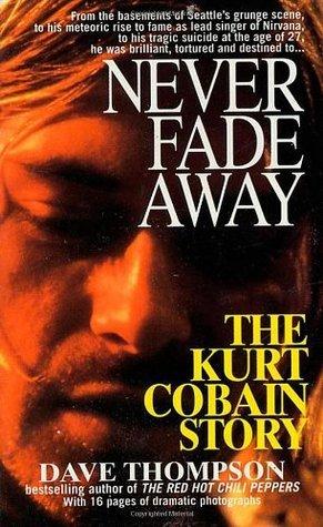 Never Fade Away: The Kurt Cobain Story Dave Thompson