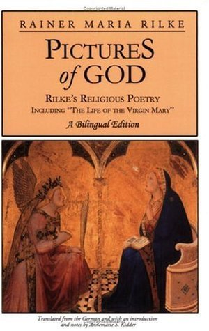Pictures of God: Rilkes Religious Poetry, Including The Life of the Virgin Mary Rainer Maria Rilke