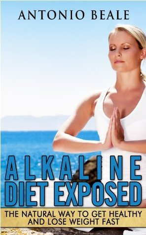 Alkaline Diet Exposed: The Natural Way to Get Healthy and Lose Weight Fast Antonio Beale