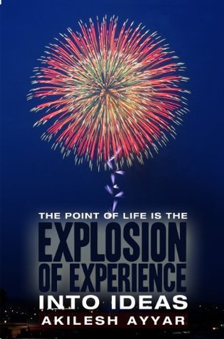 The Point of Life is the Explosion of Experience Into Ideas  by  Akilesh Ayyar