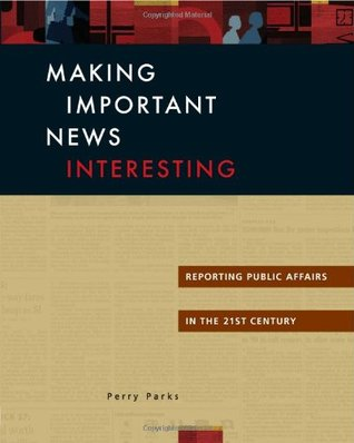 Making Important News Interesting: Reporting Public Affairs in the 21st Century Perry Parks
