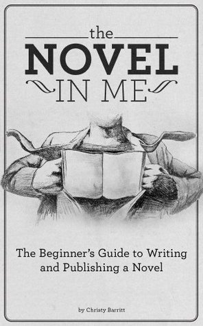 The Novel in Me: The Beginners Guide to Writing and Publishing a Novel  by  Christy Barritt