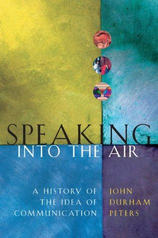 Speaking into the Air: A History of the Idea of Communication John Durham Peters