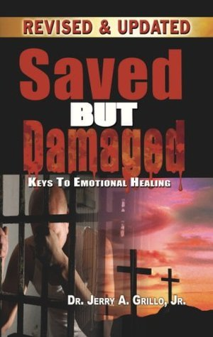Saved But Damaged: Keys to Emotional Healing Jerry A. Grillo Jr.