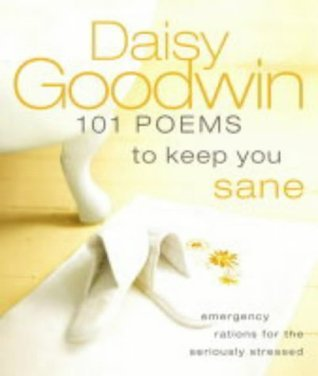 101 Poems to Keep You Sane: Emergency Rations for the Seriously Stressed  by  Daisy Goodwin