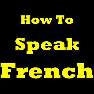 How To Speak French: Learning French Today! Discover The French Language Basics, The Most Common French Vocabulary Words And How To Learn French. Learn To Speak French With This French Learning Guide!  by  Antoine Leduc