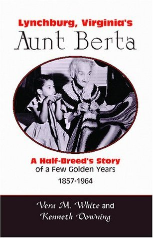 Lynchburg, Virginias Aunt Berta: A Half-Breeds Story of a Few Golden Years, 1857-1964 Vera M. White and Kenneth Downing