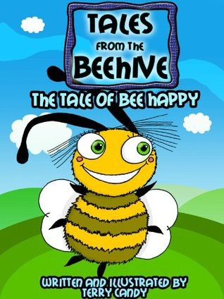 Tales From The Beehive - The Tale Of Bee Happy (Childrens Picture Book)  by  Terry Candy