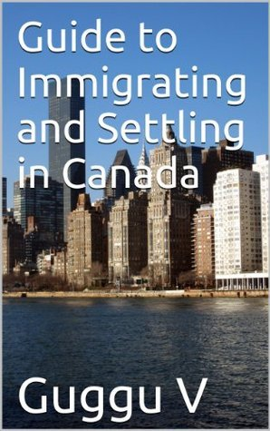Guide to Immigrating and Settling in Canada Guggu V