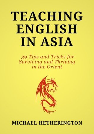 Teaching English In Asia: 39 Tips And Tricks To Surviving And Thriving In The Orient Michael Hetherington